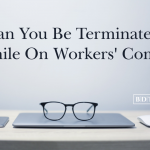 Can you be terminated while on workers' comp?